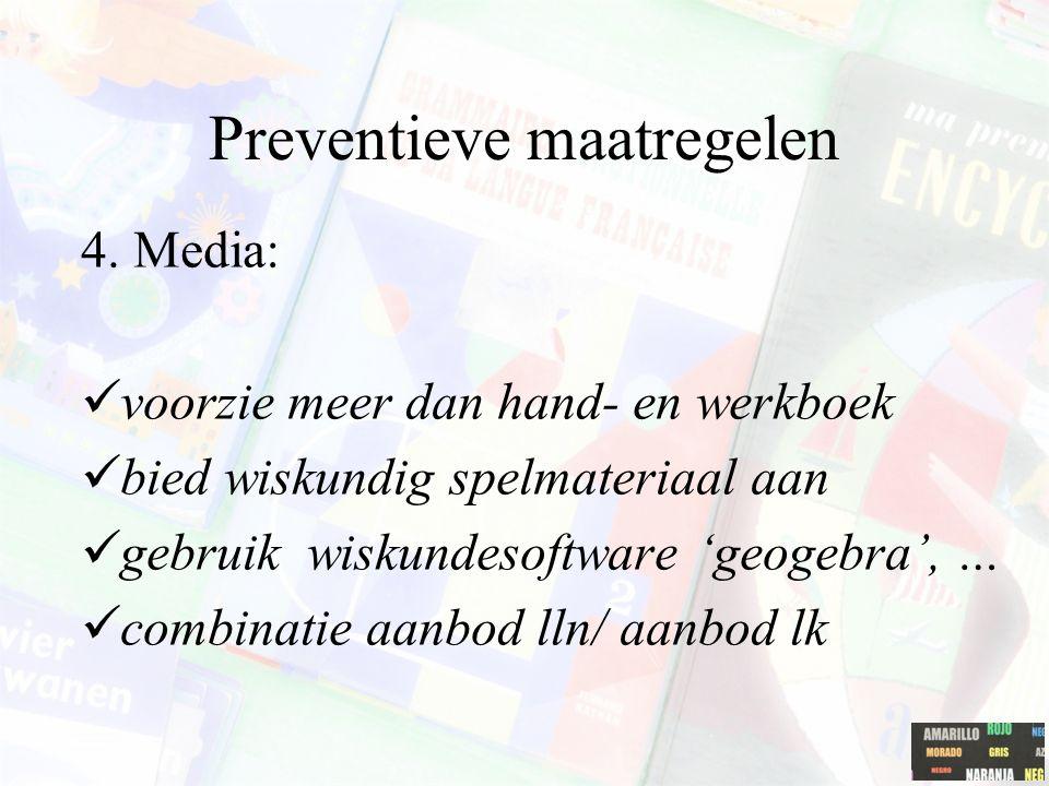 Preventieve maatregelen 4. Media: voorzie meer dan hand- en werkboek bied wiskundig spelmateriaal aan gebruik wiskundesoftware 'geogebra', … combinati