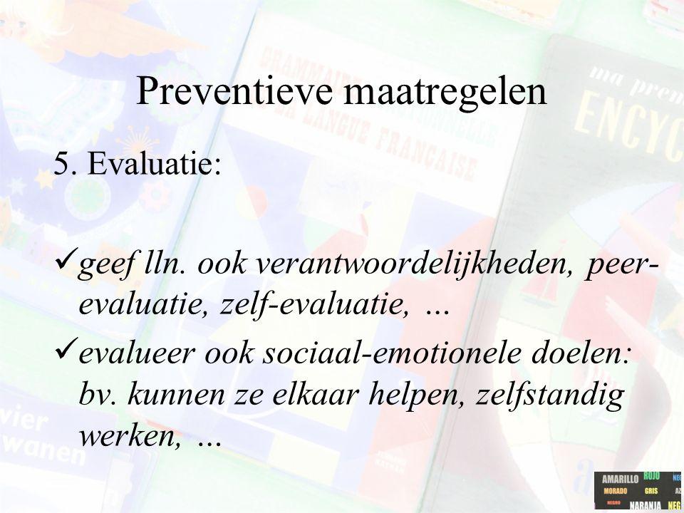 Preventieve maatregelen 5. Evaluatie: geef lln. ook verantwoordelijkheden, peer- evaluatie, zelf-evaluatie, … evalueer ook sociaal-emotionele doelen: