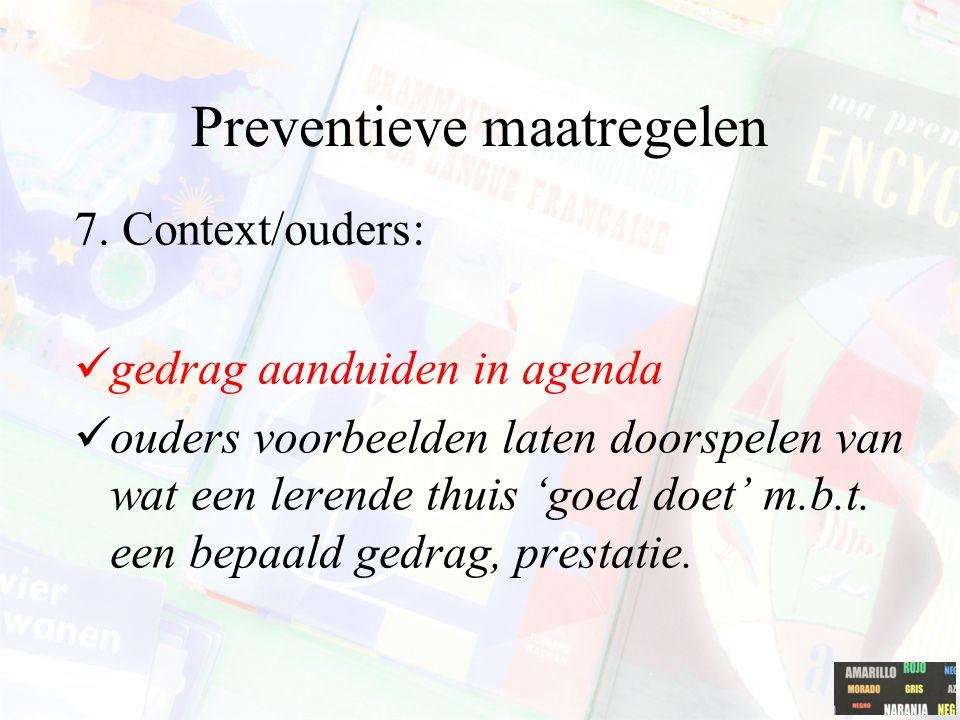 Preventieve maatregelen 7. Context/ouders: gedrag aanduiden in agenda ouders voorbeelden laten doorspelen van wat een lerende thuis 'goed doet' m.b.t.