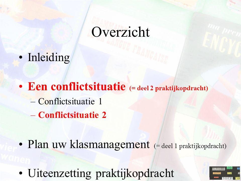 Overzicht Inleiding Een conflictsituatie (= deel 2 praktijkopdracht) –Conflictsituatie 1 –Conflictsituatie 2 Plan uw klasmanagement (= deel 1 praktijk