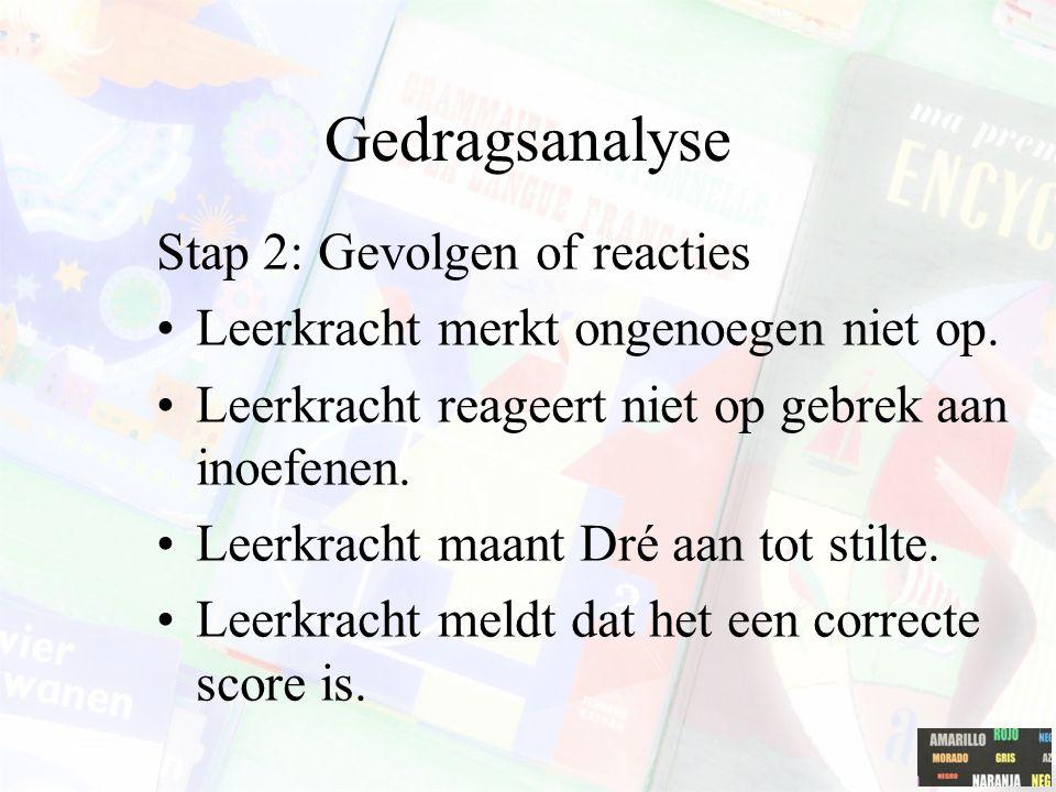 Gedragsanalyse Stap 2: Gevolgen of reacties Leerkracht merkt ongenoegen niet op. Leerkracht reageert niet op gebrek aan inoefenen. Leerkracht maant Dr