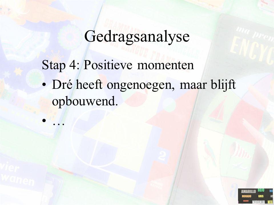 Gedragsanalyse Stap 4: Positieve momenten Dré heeft ongenoegen, maar blijft opbouwend. …