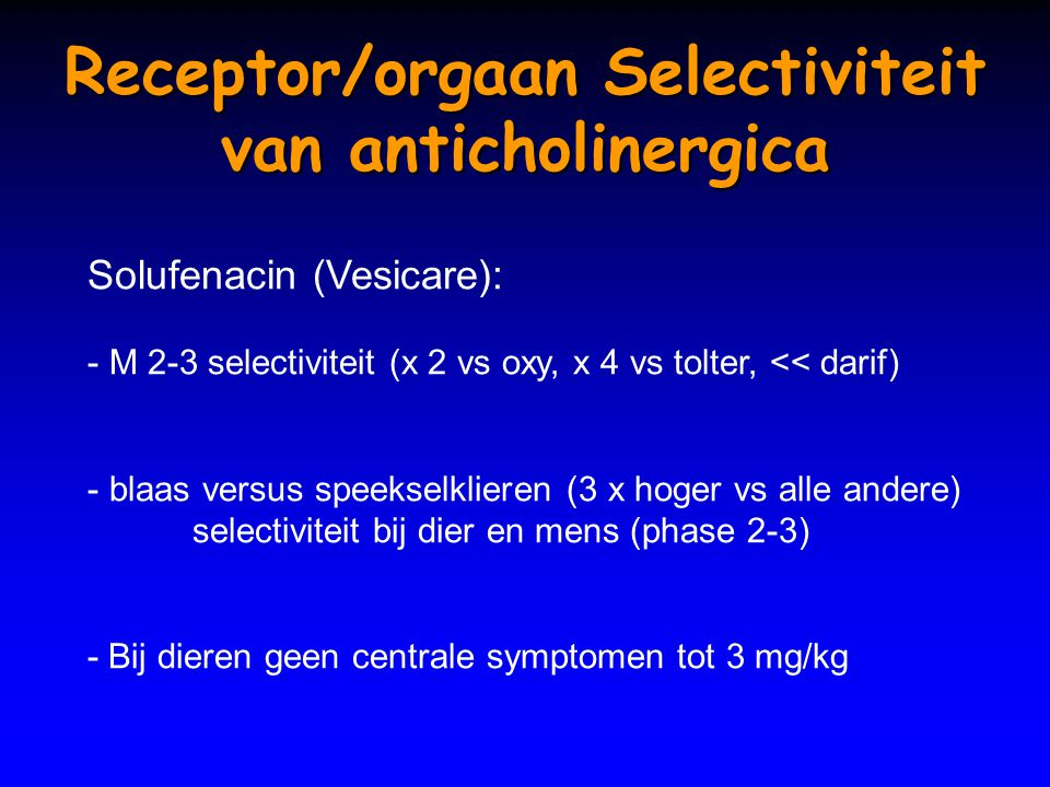 Receptor/orgaan Selectiviteit van anticholinergica Solufenacin (Vesicare): - M 2-3 selectiviteit (x 2 vs oxy, x 4 vs tolter, << darif) - blaas versus