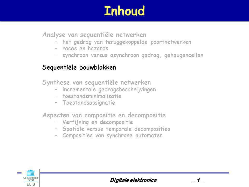 Digitale elektronica --1-- Inhoud Analyse van sequentiële netwerken –het gedrag van teruggekoppelde poortnetwerken –races en hazards –synchroon versus asynchroon gedrag, geheugencellen Sequentiële bouwblokken Synthese van sequentiële netwerken –incrementele gedragsbeschrijvingen –toestandsminimalisatie –Toestandsassignatie Aspecten van compositie en decompositie –Verfijning en decompositie –Spatiale versus temporale decomposities –Composities van synchrone automaten
