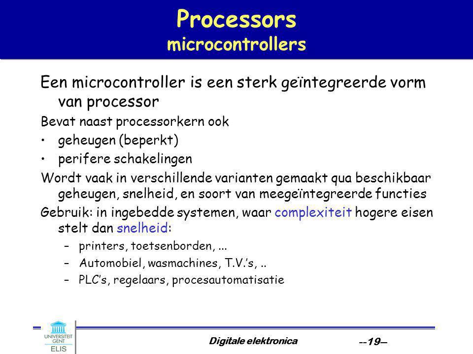 Digitale elektronica --19-- Processors microcontrollers Een microcontroller is een sterk geïntegreerde vorm van processor Bevat naast processorkern ook geheugen (beperkt) perifere schakelingen Wordt vaak in verschillende varianten gemaakt qua beschikbaar geheugen, snelheid, en soort van meegeïntegreerde functies Gebruik: in ingebedde systemen, waar complexiteit hogere eisen stelt dan snelheid: –printers, toetsenborden,...