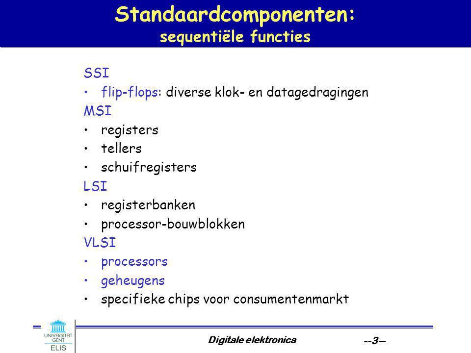 Digitale elektronica --3-- Standaardcomponenten: sequentiële functies SSI flip-flops: diverse klok- en datagedragingen MSI registers tellers schuifregisters LSI registerbanken processor-bouwblokken VLSI processors geheugens specifieke chips voor consumentenmarkt