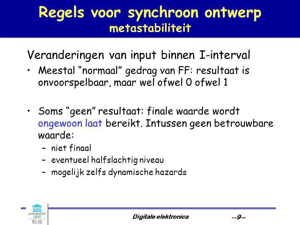 Digitale elektronica --9-- Regels voor synchroon ontwerp metastabiliteit Veranderingen van input binnen I-interval Meestal normaal gedrag van FF: resultaat is onvoorspelbaar, maar wel ofwel 0 ofwel 1 Soms geen resultaat: finale waarde wordt ongewoon laat bereikt.