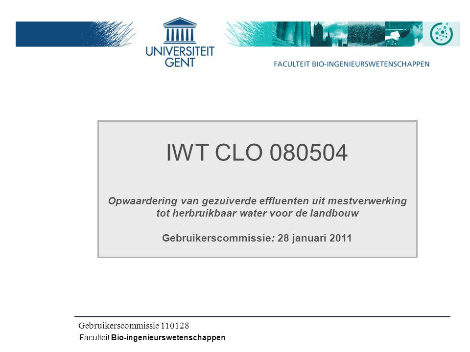 Kick-off IWT CLO 080504 Faculteit Bio-ingenieurswetenschappen IWT CLO 080504 Opwaardering van gezuiverde effluenten uit mestverwerking tot herbruikbaar water voor de landbouw Gebruikerscommissie: 28 januari 2011 Gebruikerscommissie 110128