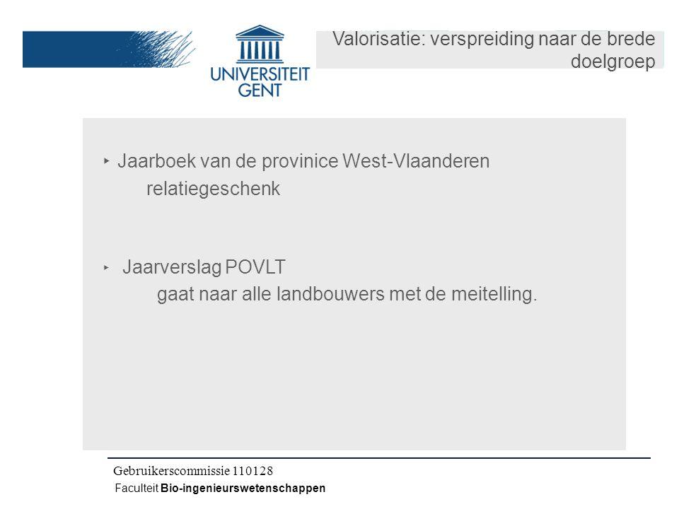 Kick-off IWT CLO 080504 Faculteit Bio-ingenieurswetenschappen Gebruikerscommissie 110128 Valorisatie: verspreiding naar de brede doelgroep ‣ Jaarboek van de provinice West-Vlaanderen relatiegeschenk ‣ Jaarverslag POVLT gaat naar alle landbouwers met de meitelling.