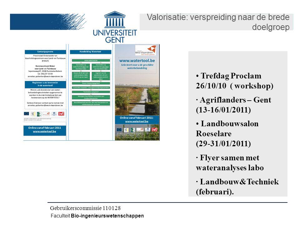 Kick-off IWT CLO 080504 Faculteit Bio-ingenieurswetenschappen Gebruikerscommissie 110128 Valorisatie: verspreiding naar de brede doelgroep Trefdag Proclam 26/10/10 ( workshop) · Agriflanders – Gent (13-16/01/2011) Landbouwsalon Roeselare (29-31/01/2011) · Flyer samen met wateranalyses labo · Landbouw&Techniek (februari).