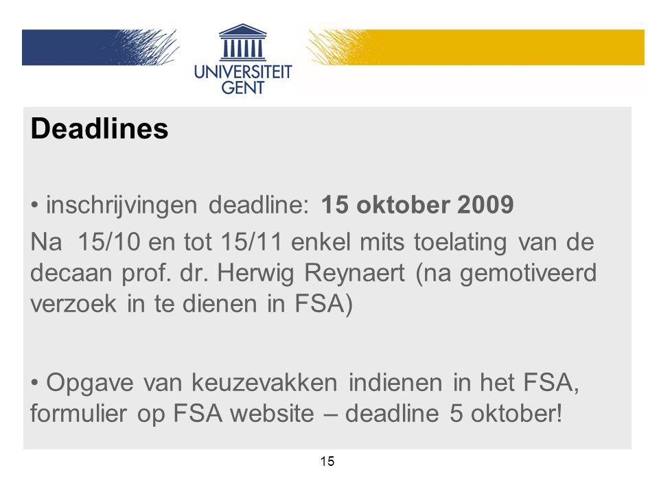 15 Deadlines inschrijvingen deadline: 15 oktober 2009 Na 15/10 en tot 15/11 enkel mits toelating van de decaan prof. dr. Herwig Reynaert (na gemotivee