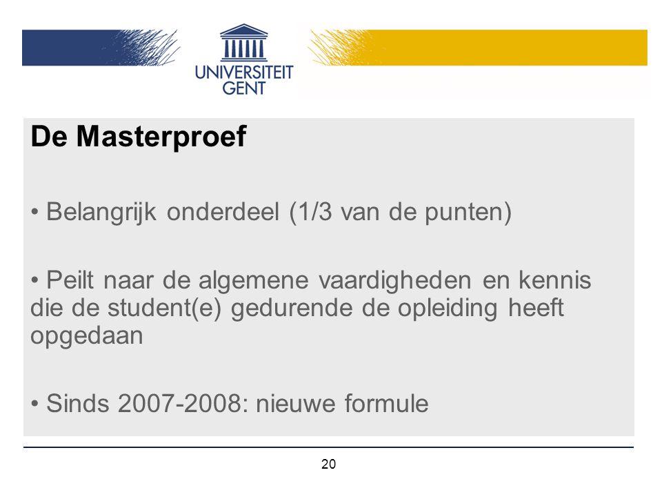 20 De Masterproef Belangrijk onderdeel (1/3 van de punten) Peilt naar de algemene vaardigheden en kennis die de student(e) gedurende de opleiding heef