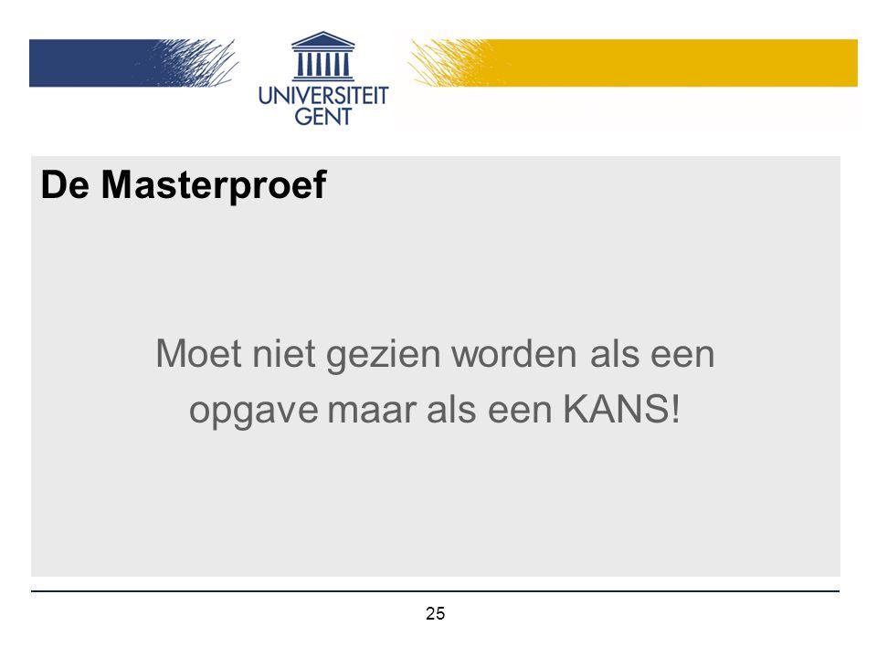 25 De Masterproef Moet niet gezien worden als een opgave maar als een KANS!