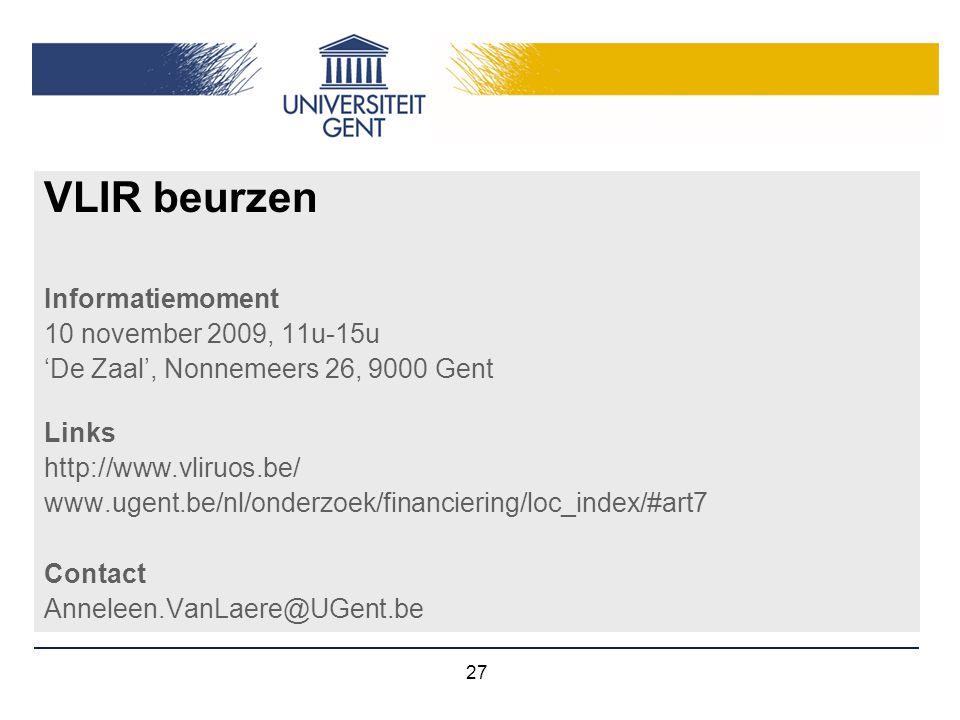 27 VLIR beurzen Informatiemoment 10 november 2009, 11u-15u 'De Zaal', Nonnemeers 26, 9000 Gent Links http://www.vliruos.be/ www.ugent.be/nl/onderzoek/
