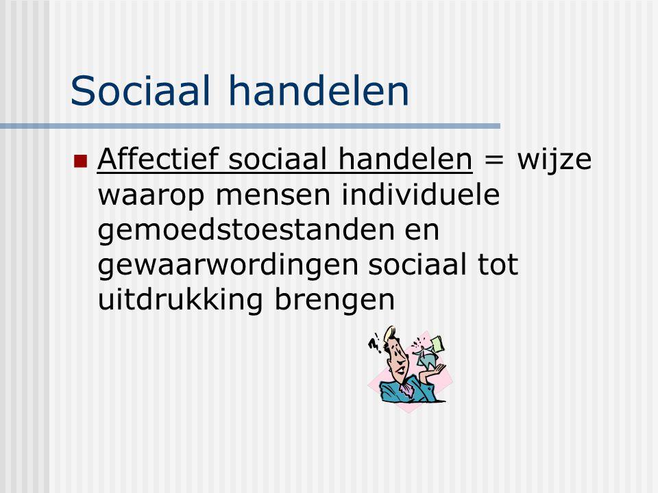 Sociaal handelen Affectief sociaal handelen = wijze waarop mensen individuele gemoedstoestanden en gewaarwordingen sociaal tot uitdrukking brengen