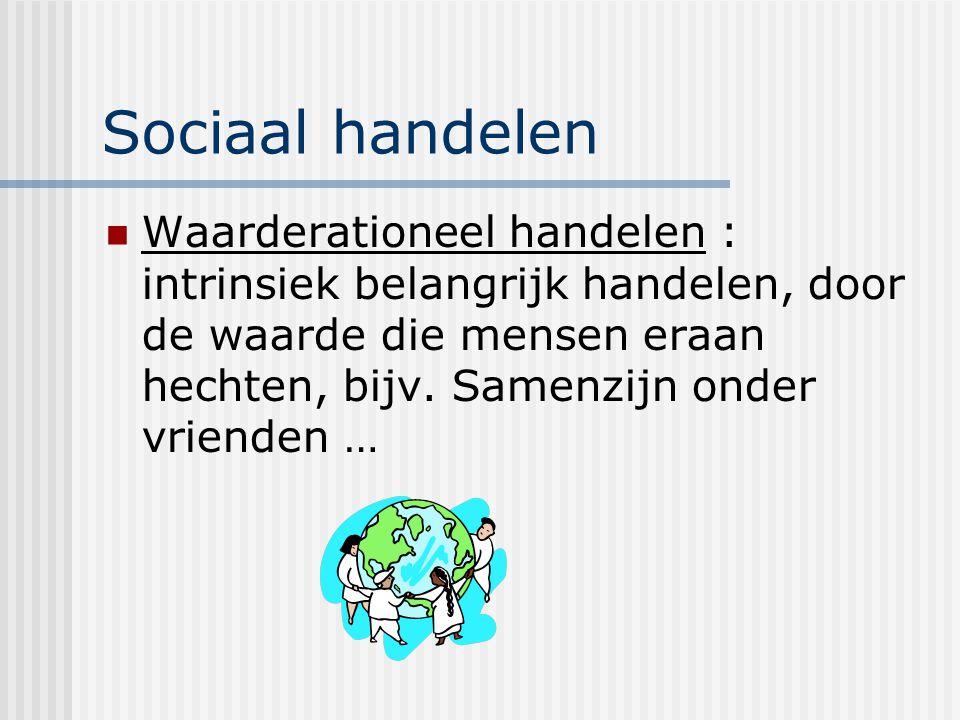 Sociaal handelen Waarderationeel handelen : intrinsiek belangrijk handelen, door de waarde die mensen eraan hechten, bijv. Samenzijn onder vrienden …