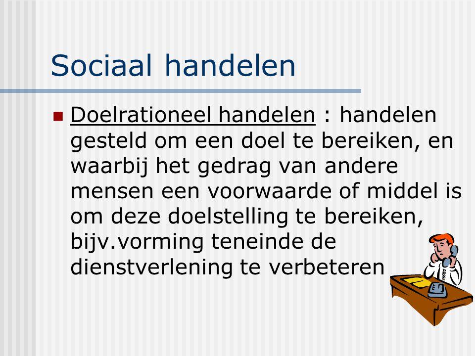 Sociaal handelen Doelrationeel handelen : handelen gesteld om een doel te bereiken, en waarbij het gedrag van andere mensen een voorwaarde of middel is om deze doelstelling te bereiken, bijv.vorming teneinde de dienstverlening te verbeteren
