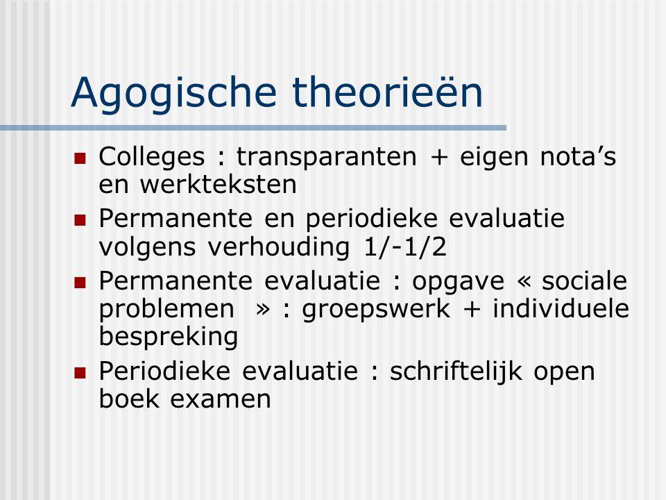 Agogische theorieën Colleges : transparanten + eigen nota's en werkteksten Permanente en periodieke evaluatie volgens verhouding 1/-1/2 Permanente eva