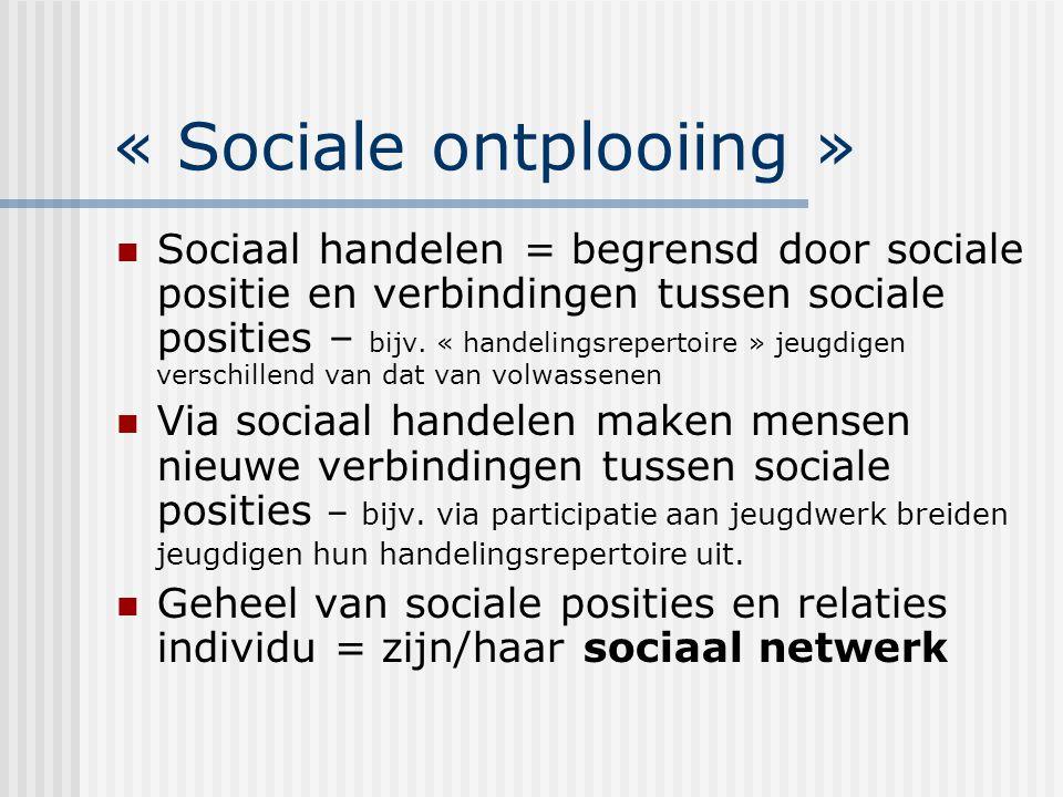 « Sociale ontplooiing » Sociaal handelen = begrensd door sociale positie en verbindingen tussen sociale posities – bijv. « handelingsrepertoire » jeug