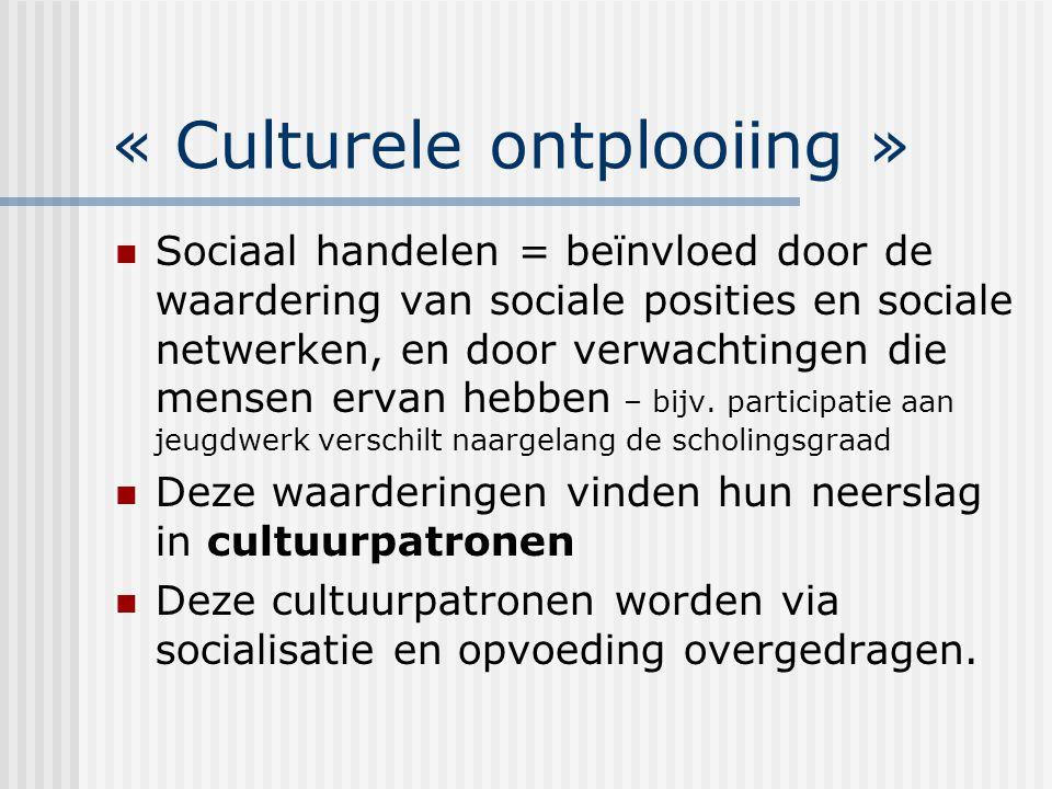 « Culturele ontplooiing » Sociaal handelen = beïnvloed door de waardering van sociale posities en sociale netwerken, en door verwachtingen die mensen ervan hebben – bijv.