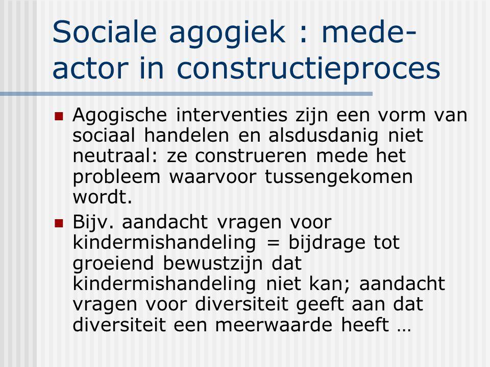 Sociale agogiek : mede- actor in constructieproces Agogische interventies zijn een vorm van sociaal handelen en alsdusdanig niet neutraal: ze construeren mede het probleem waarvoor tussengekomen wordt.