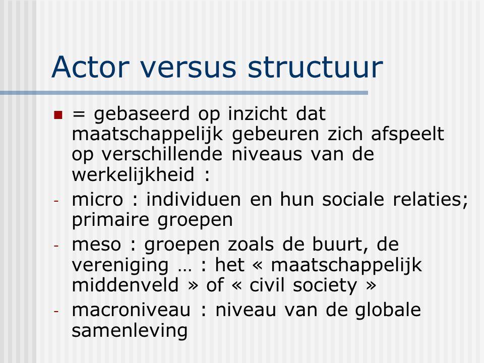 Actor versus structuur = gebaseerd op inzicht dat maatschappelijk gebeuren zich afspeelt op verschillende niveaus van de werkelijkheid : - micro : individuen en hun sociale relaties; primaire groepen - meso : groepen zoals de buurt, de vereniging … : het « maatschappelijk middenveld » of « civil society » - macroniveau : niveau van de globale samenleving