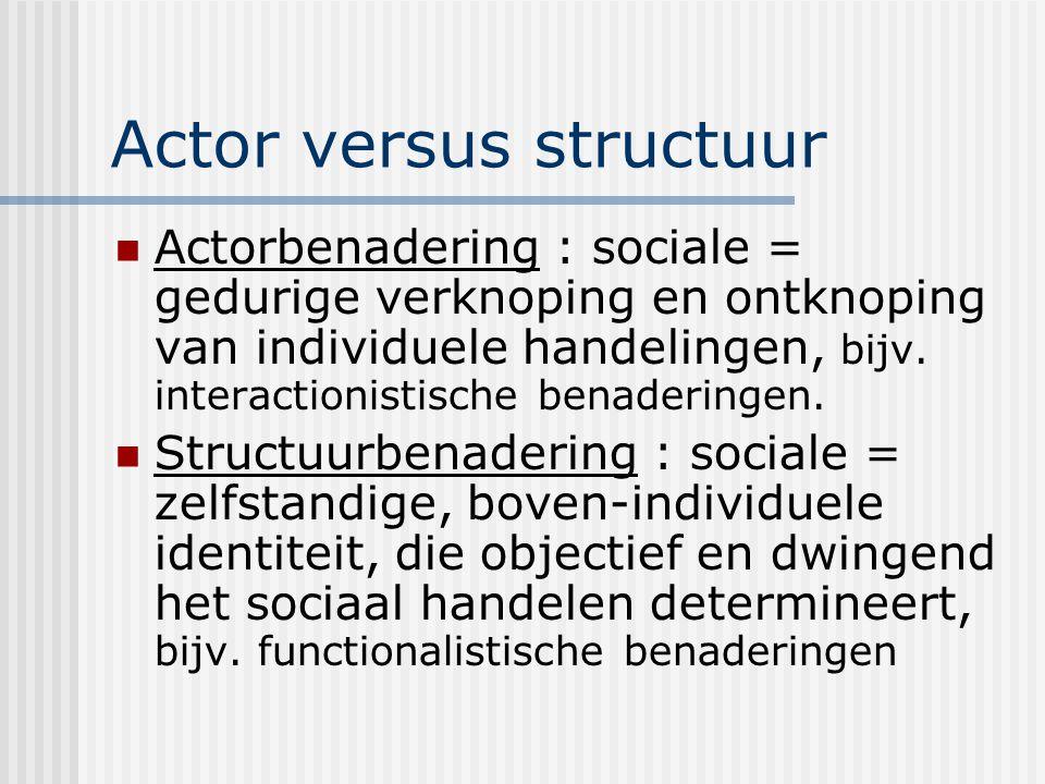 Actor versus structuur Actorbenadering : sociale = gedurige verknoping en ontknoping van individuele handelingen, bijv. interactionistische benadering