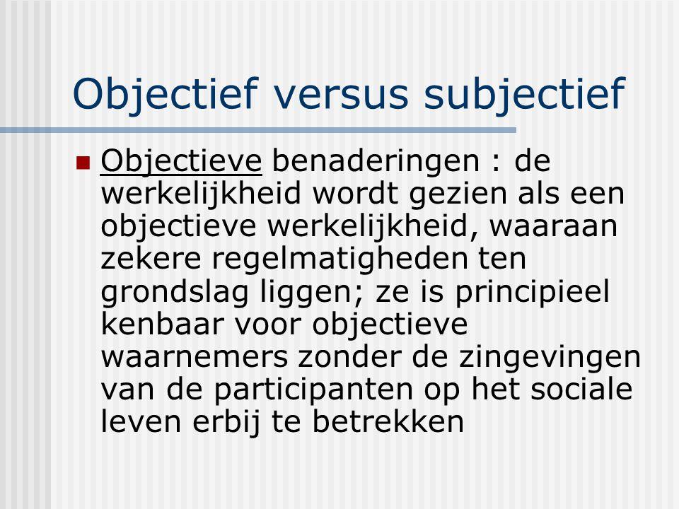 Objectief versus subjectief Objectieve benaderingen : de werkelijkheid wordt gezien als een objectieve werkelijkheid, waaraan zekere regelmatigheden ten grondslag liggen; ze is principieel kenbaar voor objectieve waarnemers zonder de zingevingen van de participanten op het sociale leven erbij te betrekken