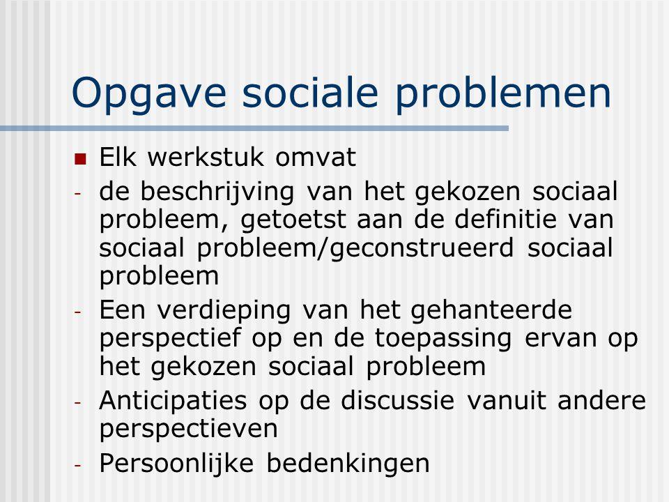 Opgave sociale problemen Elk werkstuk omvat - de beschrijving van het gekozen sociaal probleem, getoetst aan de definitie van sociaal probleem/geconstrueerd sociaal probleem - Een verdieping van het gehanteerde perspectief op en de toepassing ervan op het gekozen sociaal probleem - Anticipaties op de discussie vanuit andere perspectieven - Persoonlijke bedenkingen