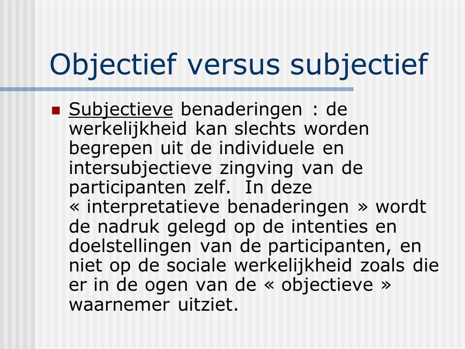 Objectief versus subjectief Subjectieve benaderingen : de werkelijkheid kan slechts worden begrepen uit de individuele en intersubjectieve zingving van de participanten zelf.
