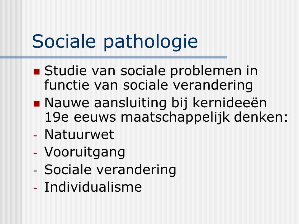 Sociale pathologie Studie van sociale problemen in functie van sociale verandering Nauwe aansluiting bij kernideeën 19e eeuws maatschappelijk denken: - Natuurwet - Vooruitgang - Sociale verandering - Individualisme