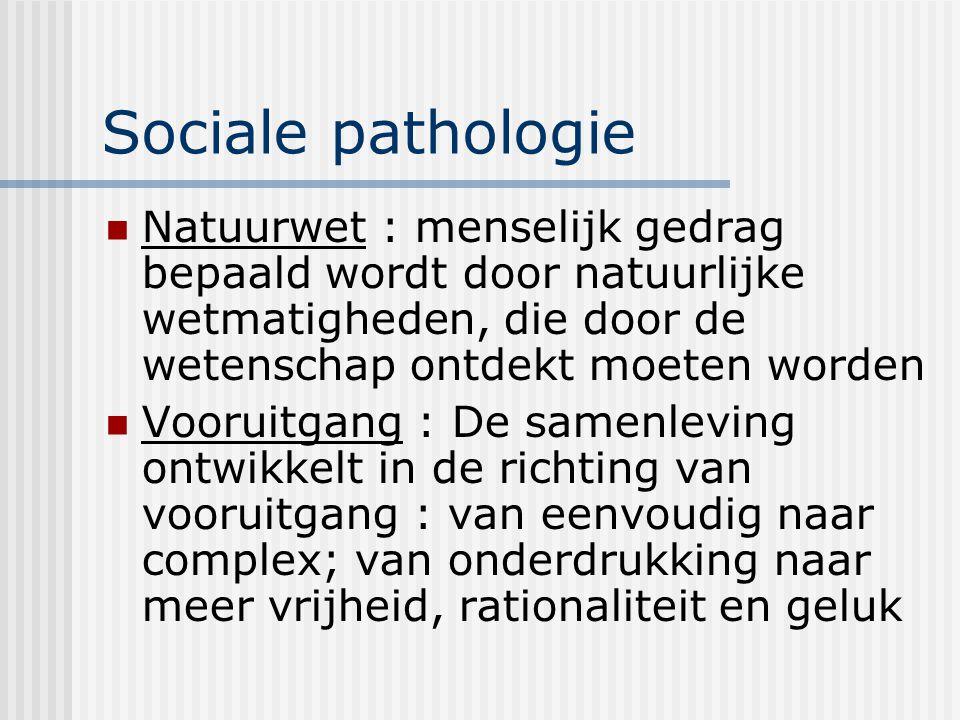 Sociale pathologie Natuurwet : menselijk gedrag bepaald wordt door natuurlijke wetmatigheden, die door de wetenschap ontdekt moeten worden Vooruitgang : De samenleving ontwikkelt in de richting van vooruitgang : van eenvoudig naar complex; van onderdrukking naar meer vrijheid, rationaliteit en geluk