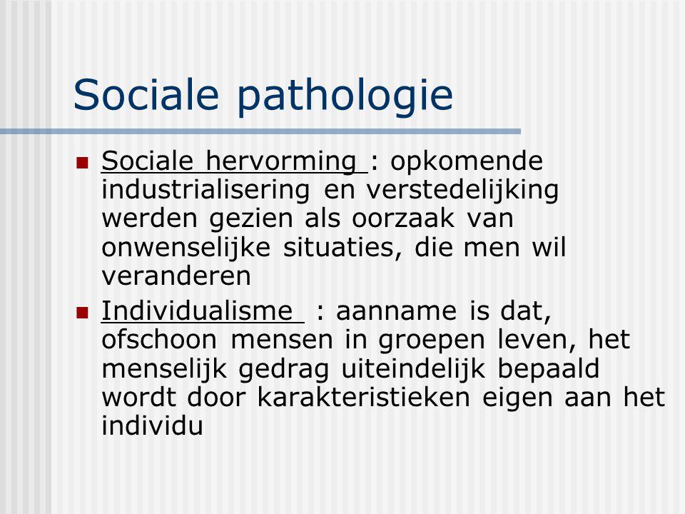 Sociale pathologie Sociale hervorming : opkomende industrialisering en verstedelijking werden gezien als oorzaak van onwenselijke situaties, die men wil veranderen Individualisme : aanname is dat, ofschoon mensen in groepen leven, het menselijk gedrag uiteindelijk bepaald wordt door karakteristieken eigen aan het individu