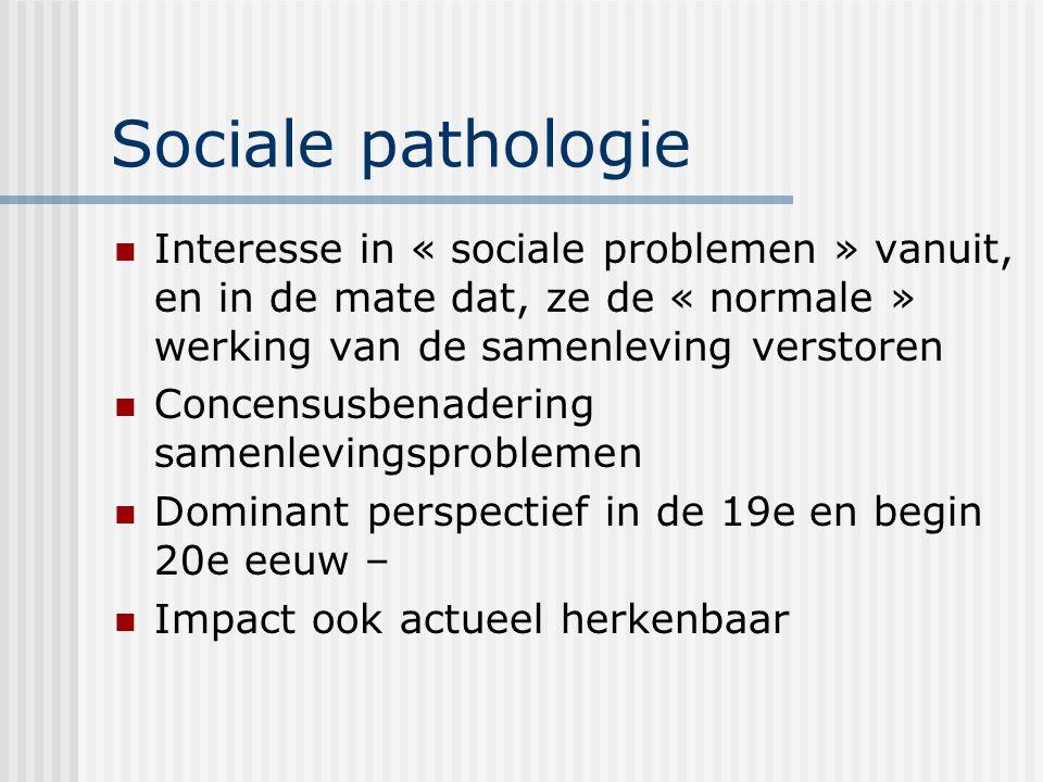 Sociale pathologie Interesse in « sociale problemen » vanuit, en in de mate dat, ze de « normale » werking van de samenleving verstoren Concensusbenad