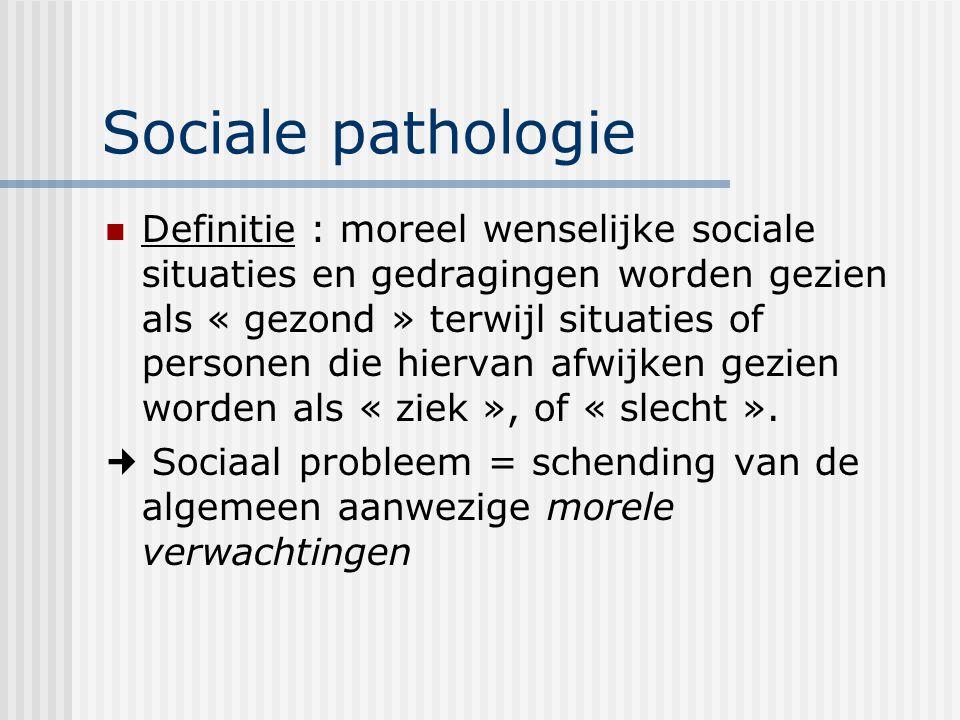 Sociale pathologie Definitie : moreel wenselijke sociale situaties en gedragingen worden gezien als « gezond » terwijl situaties of personen die hiervan afwijken gezien worden als « ziek », of « slecht ».