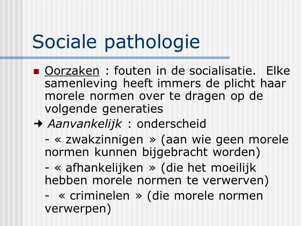 Sociale pathologie Oorzaken : fouten in de socialisatie. Elke samenleving heeft immers de plicht haar morele normen over te dragen op de volgende gene