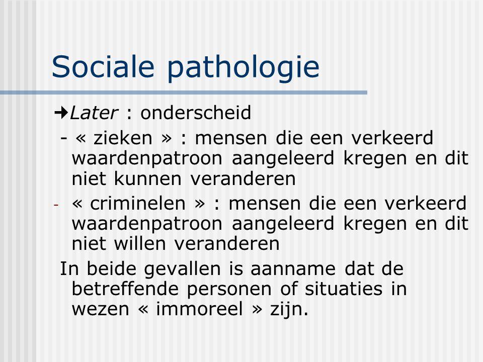 Sociale pathologie Later : onderscheid - « zieken » : mensen die een verkeerd waardenpatroon aangeleerd kregen en dit niet kunnen veranderen - « crimi