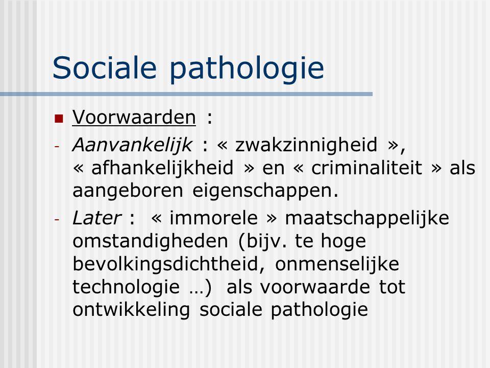 Sociale pathologie Voorwaarden : - Aanvankelijk : « zwakzinnigheid », « afhankelijkheid » en « criminaliteit » als aangeboren eigenschappen. - Later :