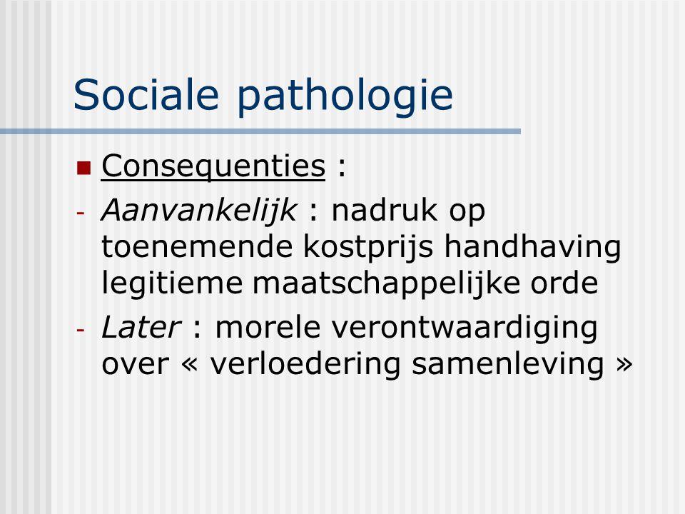 Sociale pathologie Consequenties : - Aanvankelijk : nadruk op toenemende kostprijs handhaving legitieme maatschappelijke orde - Later : morele verontwaardiging over « verloedering samenleving »