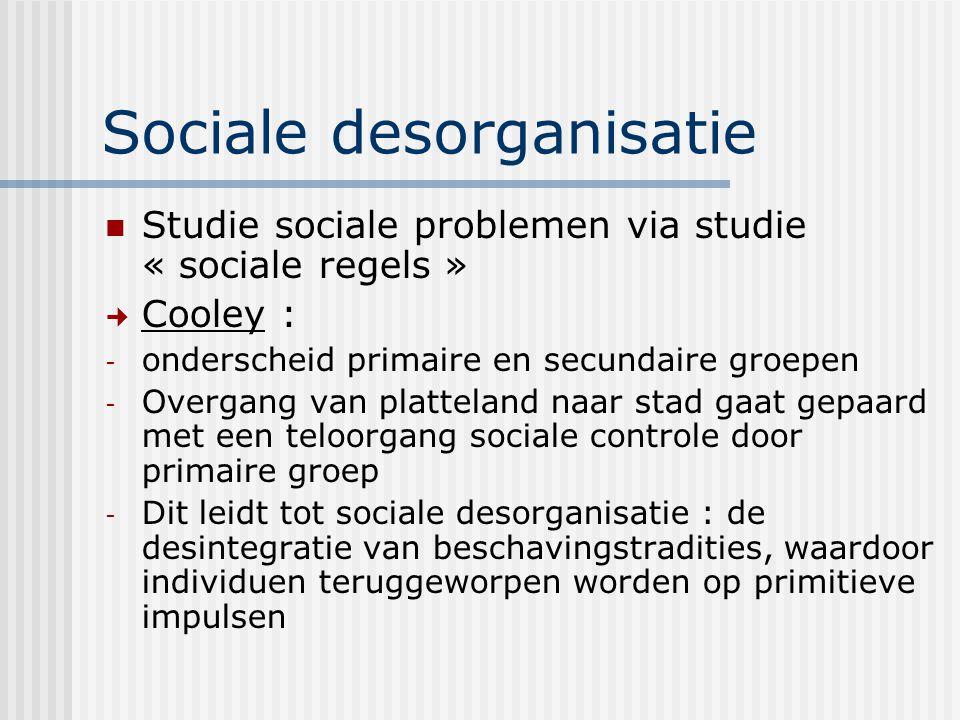 Sociale desorganisatie Studie sociale problemen via studie « sociale regels » Cooley : - onderscheid primaire en secundaire groepen - Overgang van pla