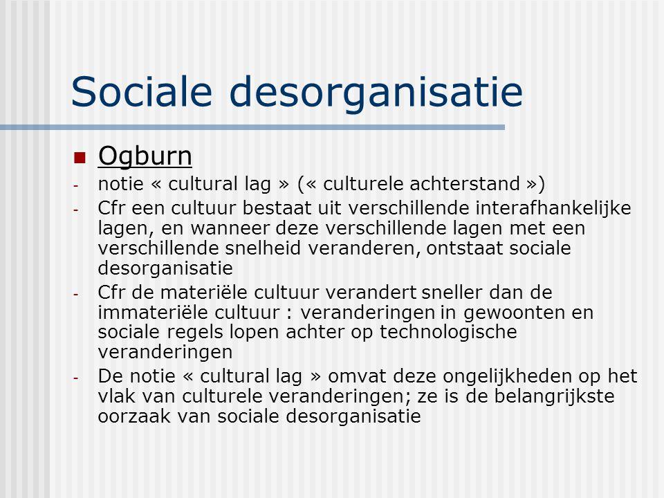 Sociale desorganisatie Ogburn - notie « cultural lag » (« culturele achterstand ») - Cfr een cultuur bestaat uit verschillende interafhankelijke lagen, en wanneer deze verschillende lagen met een verschillende snelheid veranderen, ontstaat sociale desorganisatie - Cfr de materiële cultuur verandert sneller dan de immateriële cultuur : veranderingen in gewoonten en sociale regels lopen achter op technologische veranderingen - De notie « cultural lag » omvat deze ongelijkheden op het vlak van culturele veranderingen; ze is de belangrijkste oorzaak van sociale desorganisatie