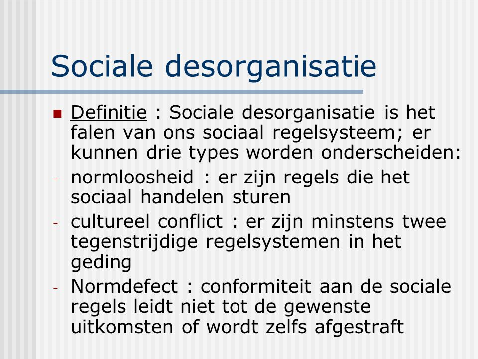 Sociale desorganisatie Definitie : Sociale desorganisatie is het falen van ons sociaal regelsysteem; er kunnen drie types worden onderscheiden: - normloosheid : er zijn regels die het sociaal handelen sturen - cultureel conflict : er zijn minstens twee tegenstrijdige regelsystemen in het geding - Normdefect : conformiteit aan de sociale regels leidt niet tot de gewenste uitkomsten of wordt zelfs afgestraft