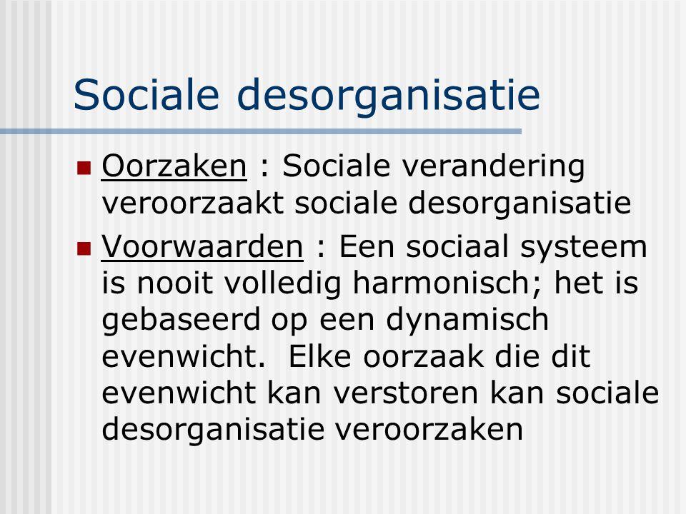 Sociale desorganisatie Oorzaken : Sociale verandering veroorzaakt sociale desorganisatie Voorwaarden : Een sociaal systeem is nooit volledig harmonisch; het is gebaseerd op een dynamisch evenwicht.
