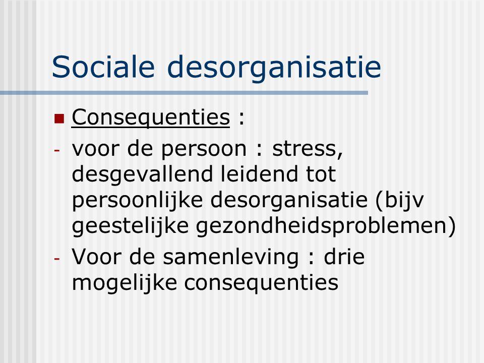 Sociale desorganisatie Consequenties : - voor de persoon : stress, desgevallend leidend tot persoonlijke desorganisatie (bijv geestelijke gezondheidsproblemen) - Voor de samenleving : drie mogelijke consequenties