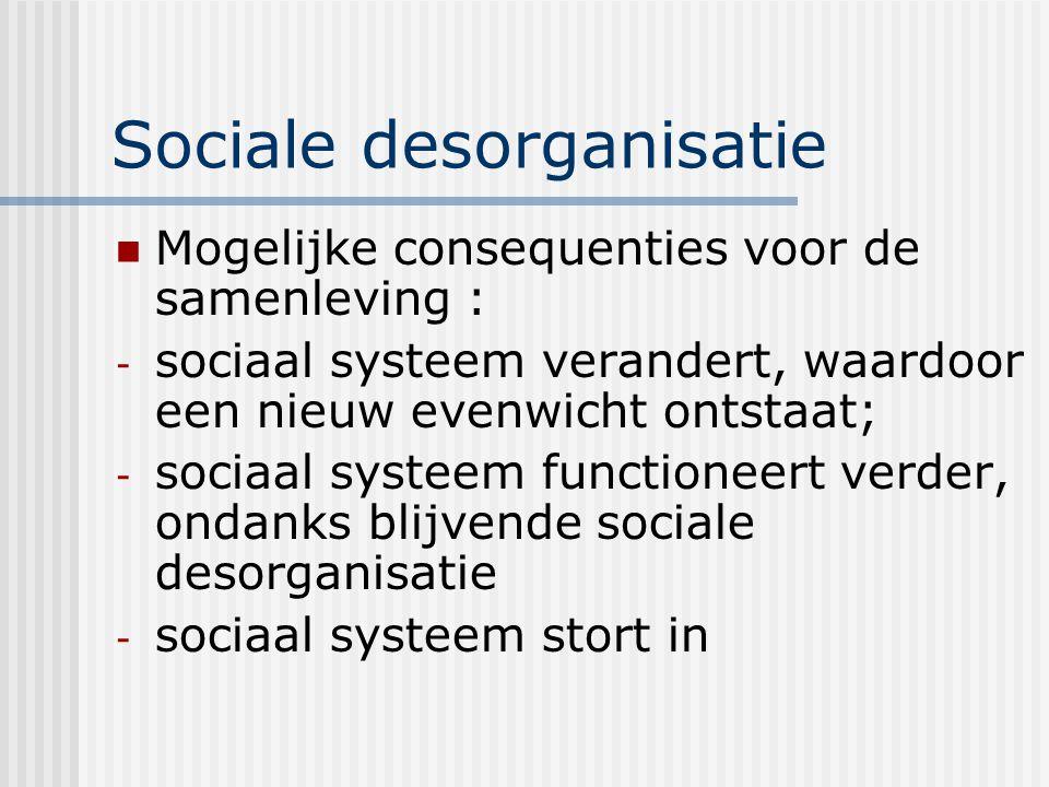 Sociale desorganisatie Mogelijke consequenties voor de samenleving : - sociaal systeem verandert, waardoor een nieuw evenwicht ontstaat; - sociaal systeem functioneert verder, ondanks blijvende sociale desorganisatie - sociaal systeem stort in