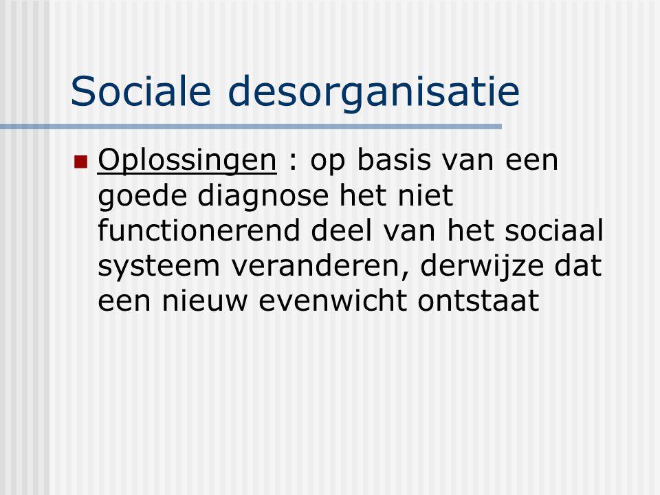 Sociale desorganisatie Oplossingen : op basis van een goede diagnose het niet functionerend deel van het sociaal systeem veranderen, derwijze dat een nieuw evenwicht ontstaat