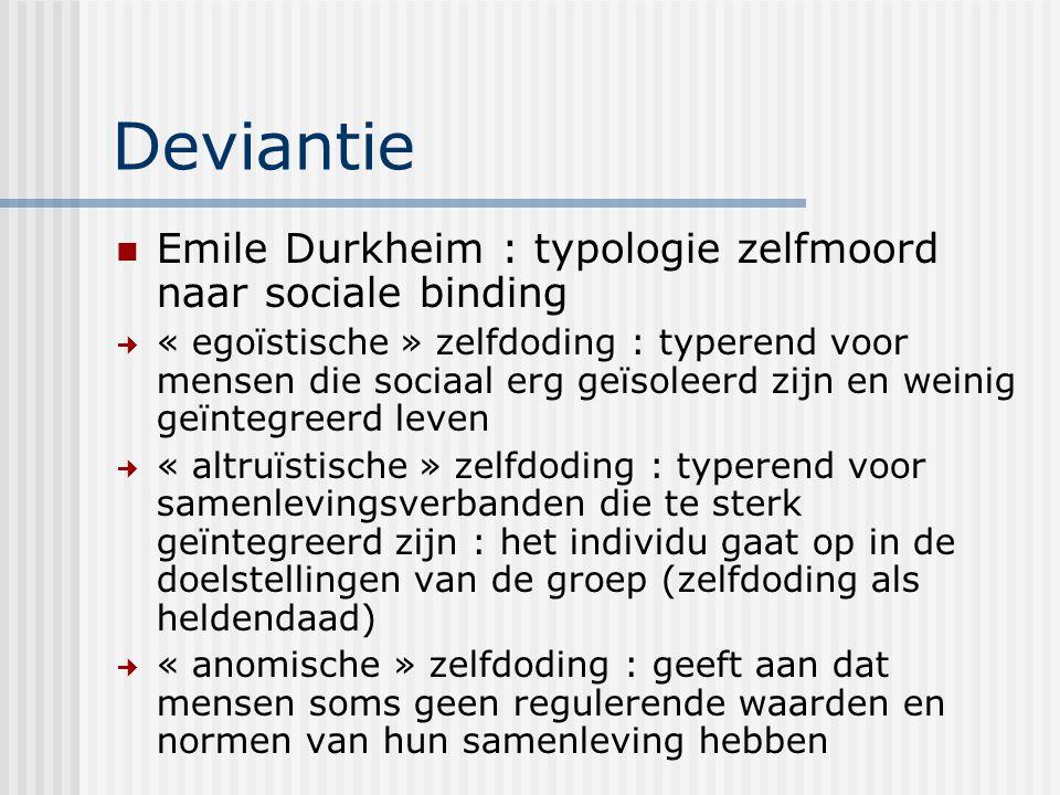 Deviantie Emile Durkheim : typologie zelfmoord naar sociale binding « egoïstische » zelfdoding : typerend voor mensen die sociaal erg geïsoleerd zijn en weinig geïntegreerd leven « altruïstische » zelfdoding : typerend voor samenlevingsverbanden die te sterk geïntegreerd zijn : het individu gaat op in de doelstellingen van de groep (zelfdoding als heldendaad) « anomische » zelfdoding : geeft aan dat mensen soms geen regulerende waarden en normen van hun samenleving hebben