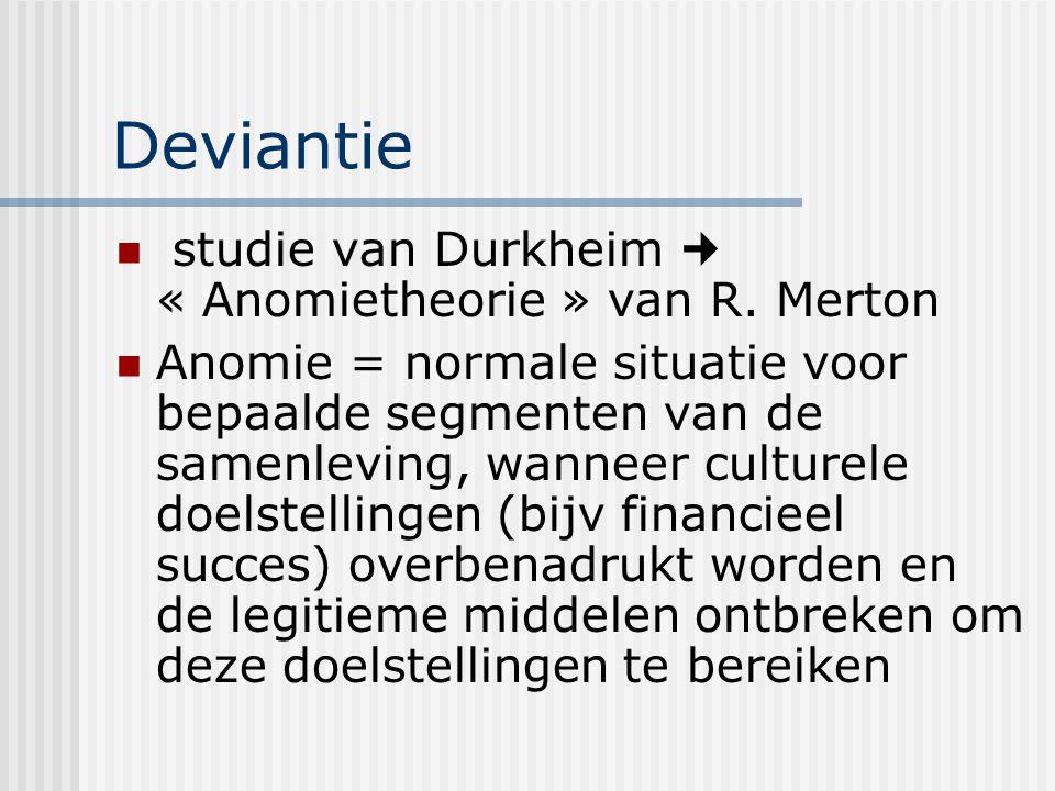 Deviantie studie van Durkheim « Anomietheorie » van R. Merton Anomie = normale situatie voor bepaalde segmenten van de samenleving, wanneer culturele
