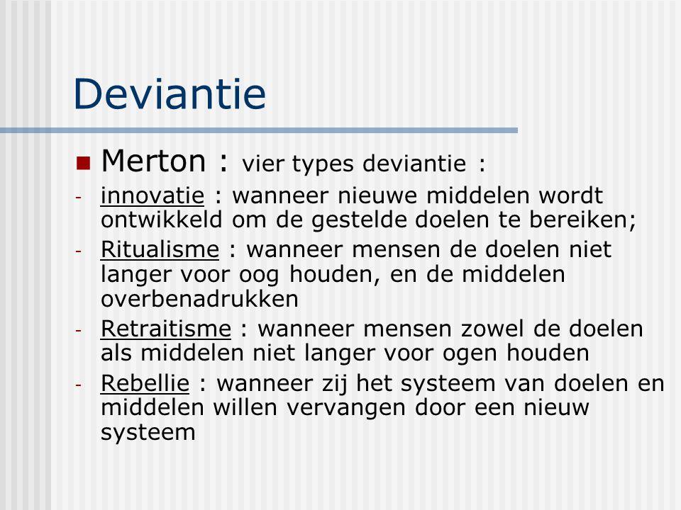 Deviantie Merton : vier types deviantie : - innovatie : wanneer nieuwe middelen wordt ontwikkeld om de gestelde doelen te bereiken; - Ritualisme : wanneer mensen de doelen niet langer voor oog houden, en de middelen overbenadrukken - Retraitisme : wanneer mensen zowel de doelen als middelen niet langer voor ogen houden - Rebellie : wanneer zij het systeem van doelen en middelen willen vervangen door een nieuw systeem