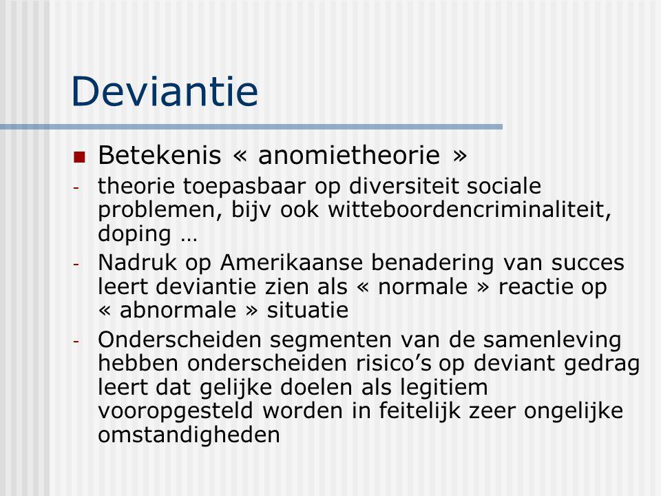 Deviantie Betekenis « anomietheorie » - theorie toepasbaar op diversiteit sociale problemen, bijv ook witteboordencriminaliteit, doping … - Nadruk op